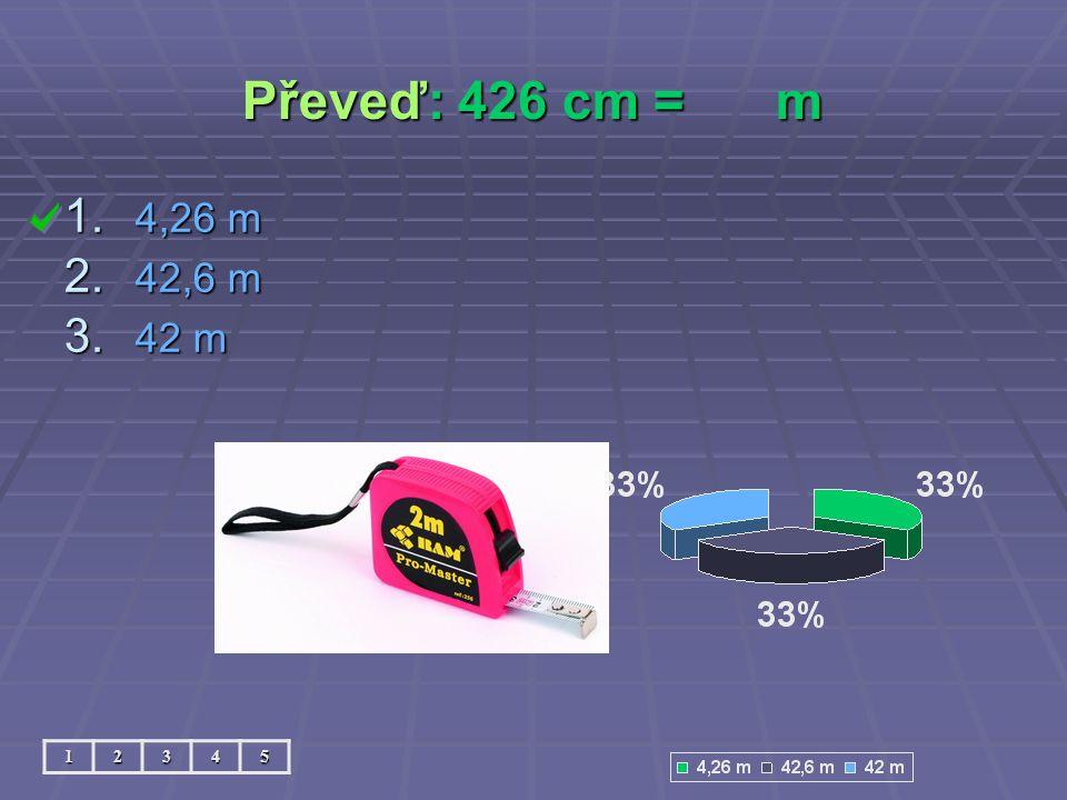 Převeď: 426 cm =m 1. 4,26 m 2. 42,6 m 3. 42 m 12345