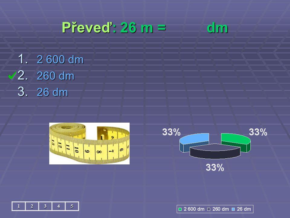 Převeď: 26 m =dm 12345 1. 2 600 dm 2. 260 dm 3. 26 dm