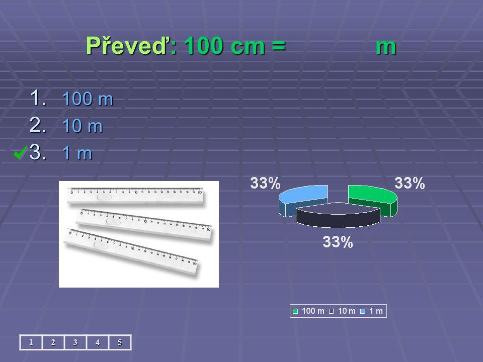 Převeď: 100 cm =m 12345 1. 100 m 2. 10 m 3. 1 m