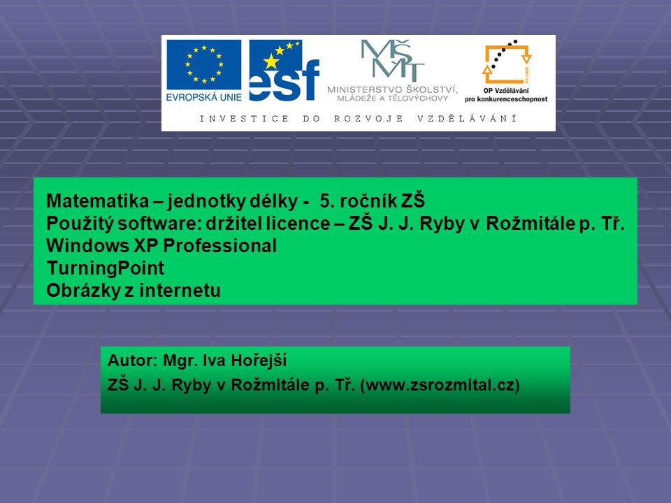 Matematika – jednotky délky - 5. ročník ZŠ Použitý software: držitel licence – ZŠ J. J. Ryby v Rožmitále p. Tř. Windows XP Professional TurningPoint O