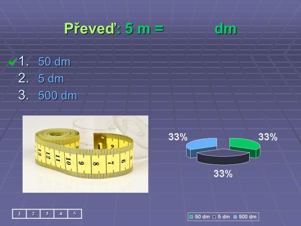 Převeď: 5 m =dm 12345 1. 50 dm 2. 5 dm 3. 500 dm