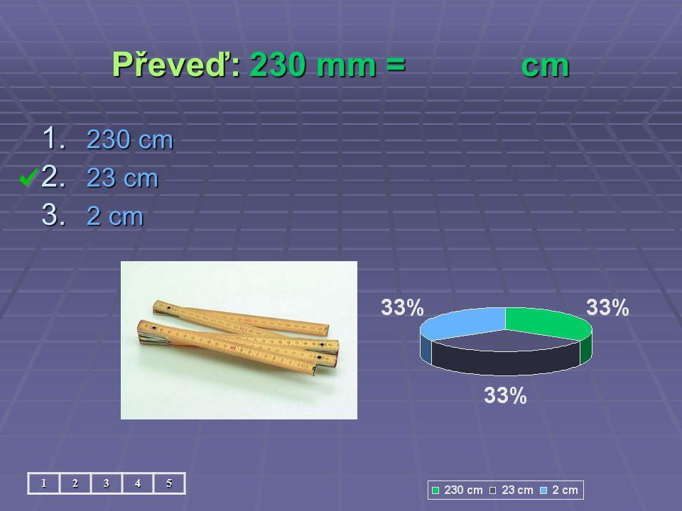 Převeď: 230 mm =cm 12345 1. 230 cm 2. 23 cm 3. 2 cm