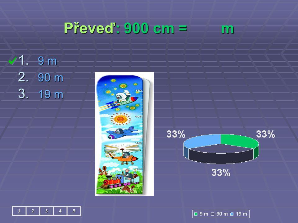 Převeď: 900 cm = m 12345 1. 9 m 2. 90 m 3. 19 m