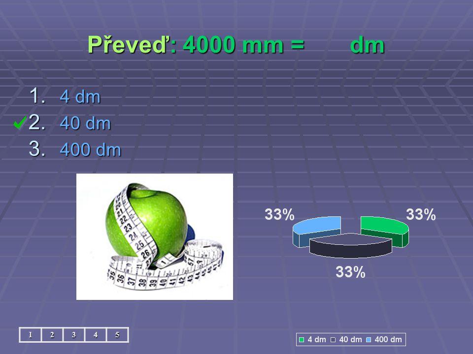 Převeď: 4000 mm = dm 12345 1. 4 dm 2. 40 dm 3. 400 dm