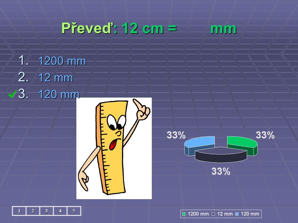 Převeď: 12 cm =mm 12345 1. 1200 mm 2. 12 mm 3. 120 mm