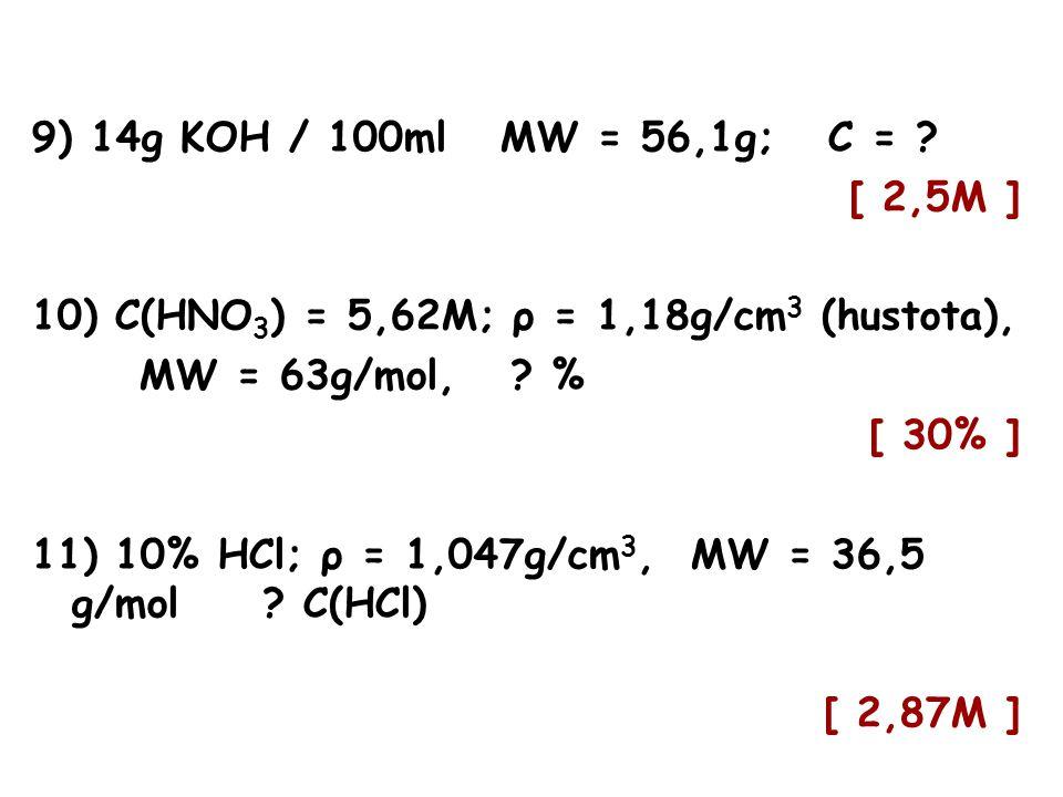 9) 14g KOH / 100ml MW = 56,1g; C = ? [ 2,5M ] 10) C(HNO 3 ) = 5,62M; ρ = 1,18g/cm 3 (hustota), MW = 63g/mol, ? % [ 30% ] 11) 10% HCl; ρ = 1,047g/cm 3,