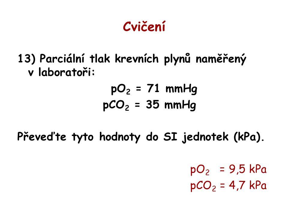 Cvičení 13) Parciální tlak krevních plynů naměřený v laboratoři: pO 2 = 71 mmHg pCO 2 = 35 mmHg Převeďte tyto hodnoty do SI jednotek (kPa). pO 2 = 9,5
