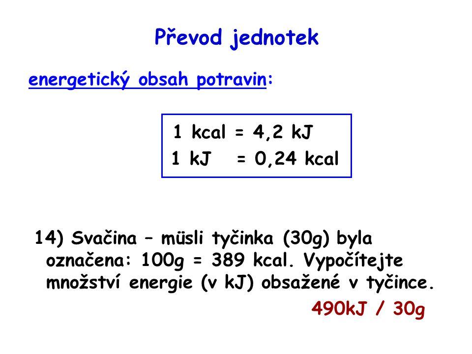 Převod jednotek energetický obsah potravin: 1 kcal = 4,2 kJ 1 kJ = 0,24 kcal 14) Svačina – müsli tyčinka (30g) byla označena: 100g = 389 kcal. Vypočít
