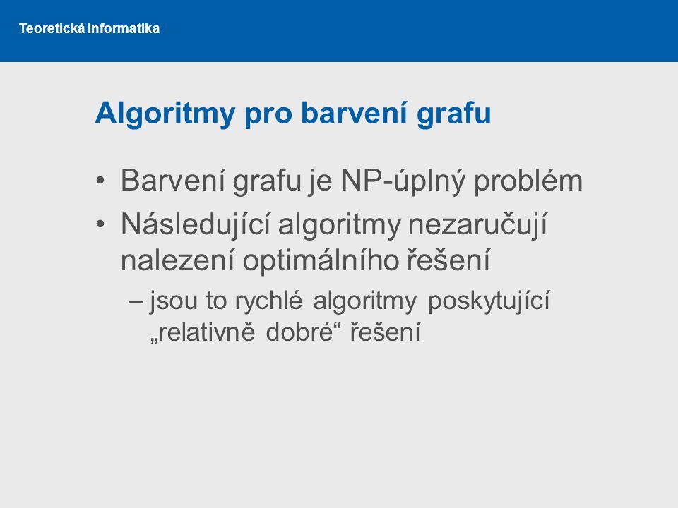 """Teoretická informatika Algoritmy pro barvení grafu Barvení grafu je NP-úplný problém Následující algoritmy nezaručují nalezení optimálního řešení –jsou to rychlé algoritmy poskytující """"relativně dobré řešení"""