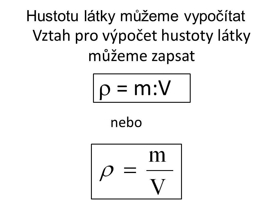  = m:V Vztah pro výpočet hustoty látky můžeme zapsat nebo Hustotu látky můžeme vypočítat