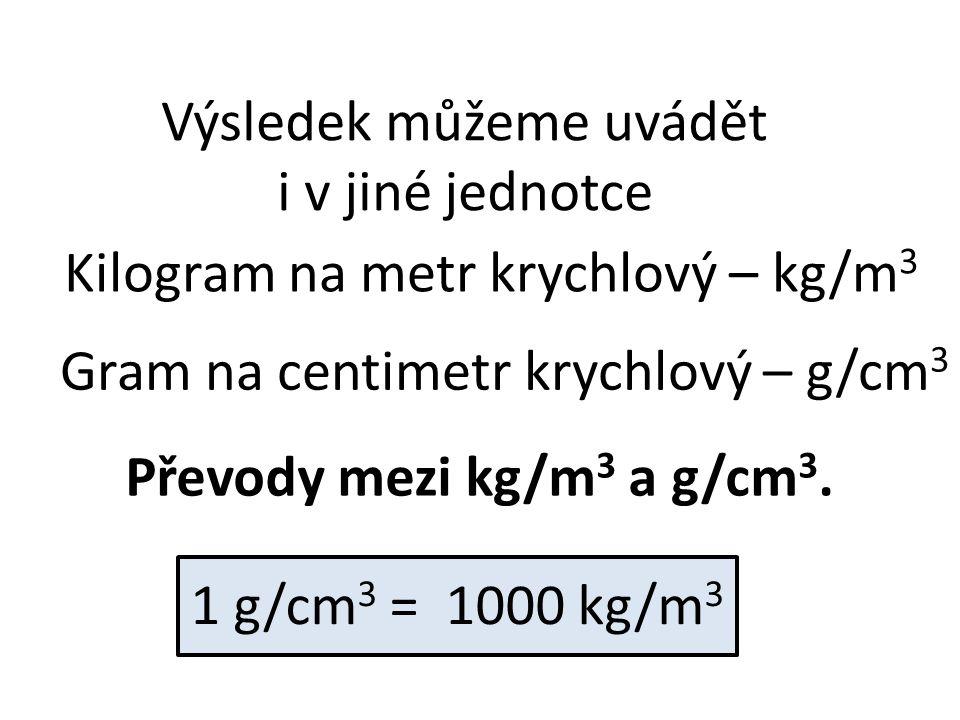 Výsledek můžeme uvádět i v jiné jednotce Kilogram na metr krychlový – kg/m 3 Převody mezi kg/m 3 a g/cm 3. 1 g/cm 3 = 1000 kg/m 3 Gram na centimetr kr