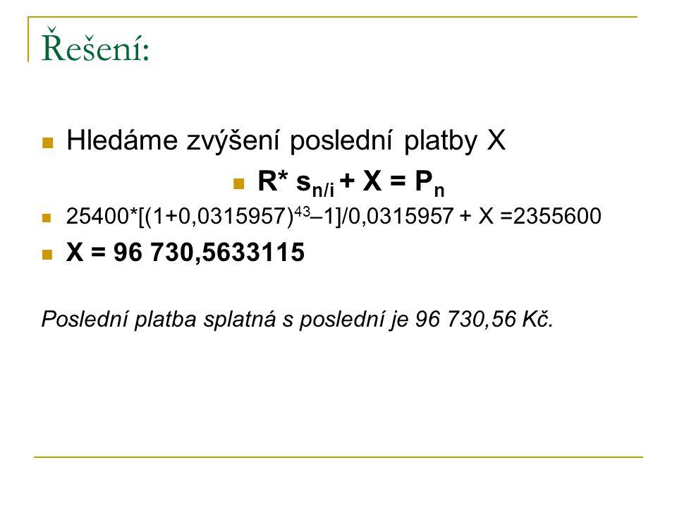 Řešení: Hledáme zvýšení poslední platby X R* s n/i + X = P n 25400*[(1+0,0315957) 43 –1]/0,0315957 + X =2355600 X = 96 730,5633115 Poslední platba splatná s poslední je 96 730,56 Kč.