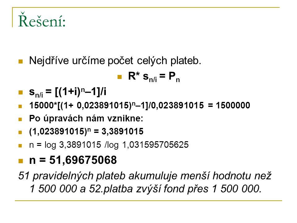 Řešení: Hledáme zvýšení poslední platby X R* s n/i + X = P n 15000*[(1+0,023891015) 51 –1]/0,023891015+X=1500000 X = 34 717,318 Poslední platba splatná s poslední je 34 717,318 Kč.