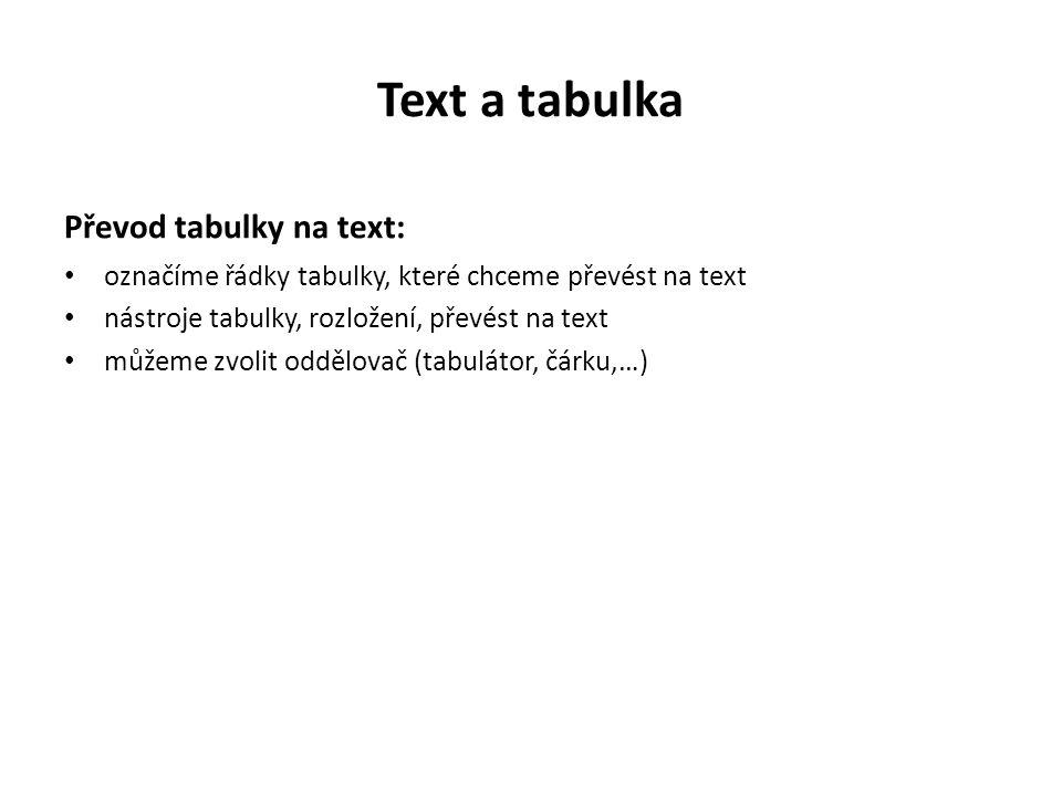 Text a tabulka Převod tabulky na text: označíme řádky tabulky, které chceme převést na text nástroje tabulky, rozložení, převést na text můžeme zvolit oddělovač (tabulátor, čárku,…)