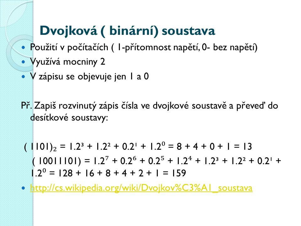 Dvojková ( binární) soustava Použití v počítačích ( 1-přítomnost napětí, 0- bez napětí) Využívá mocniny 2 V zápisu se objevuje jen 1 a 0 Př.