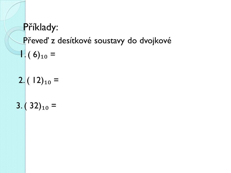 Příklady: Převeď z desítkové soustavy do dvojkové 1. ( 6) ₁₀ = 2. ( 12) ₁₀ = 3. ( 32) ₁₀ =