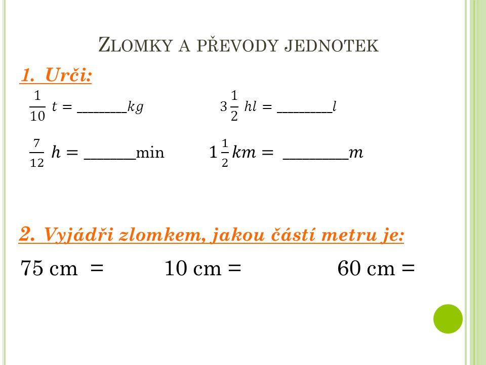Z LOMKY A PŘEVODY JEDNOTEK 1. Urči: 2. Vyjádři zlomkem, jakou částí metru je: 75 cm = 10 cm = 60 cm =