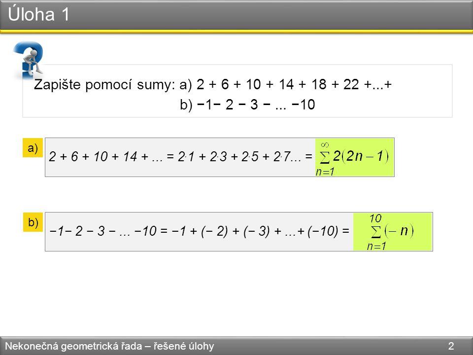 Úloha 1 Nekonečná geometrická řada – řešené úlohy 2 Zapište pomocí sumy: a) 2 + 6 + 10 + 14 + 18 + 22 +...+ b) −1− 2 − 3 −...