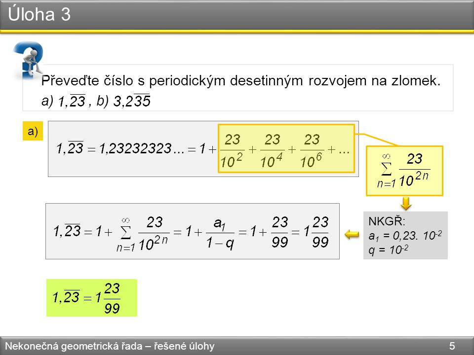Úloha 3 Nekonečná geometrická řada – řešené úlohy 5 Převeďte číslo s periodickým desetinným rozvojem na zlomek.