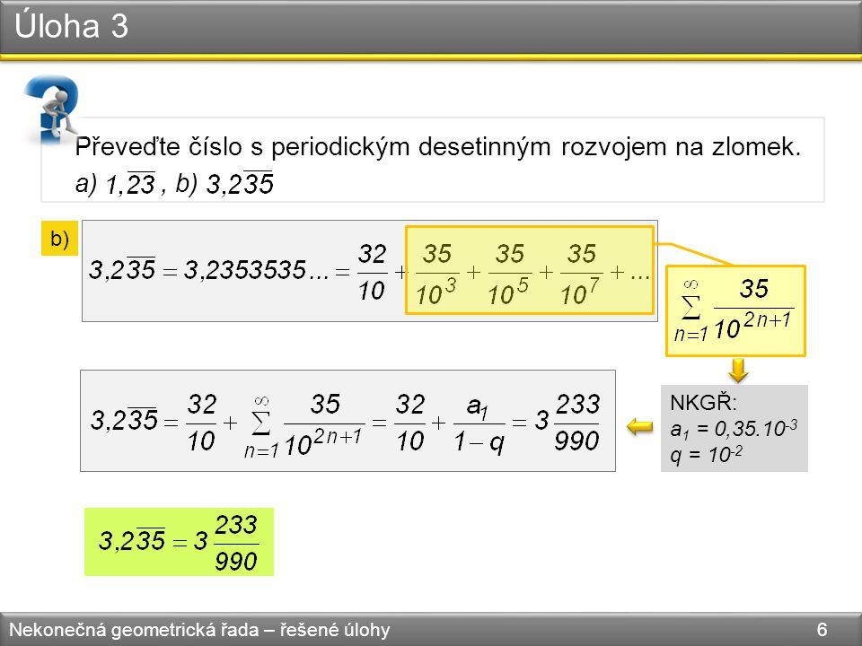 Úloha 3 Nekonečná geometrická řada – řešené úlohy 6 Převeďte číslo s periodickým desetinným rozvojem na zlomek.