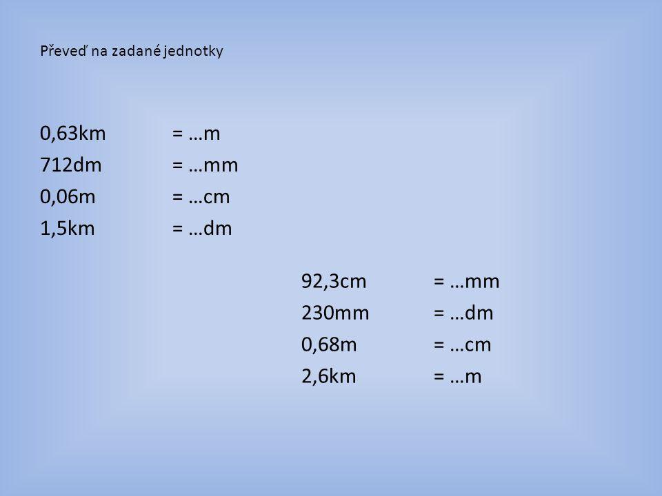 Výsledky: 0,63km= 630m 712dm= 71 200mm 0,06m= 6cm 1,5km = 15 000dm 92,3cm= 923mm 230mm= 2,3dm 0,68m= 68cm 2,6km= 2 600m