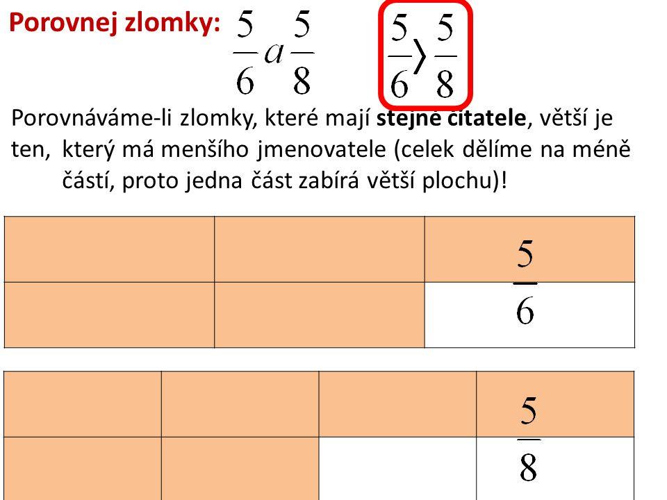 Porovnáváme-li zlomky, které mají stejné čitatele, větší je ten, Porovnej zlomky: který má menšího jmenovatele (celek dělíme na méně částí, proto jedn