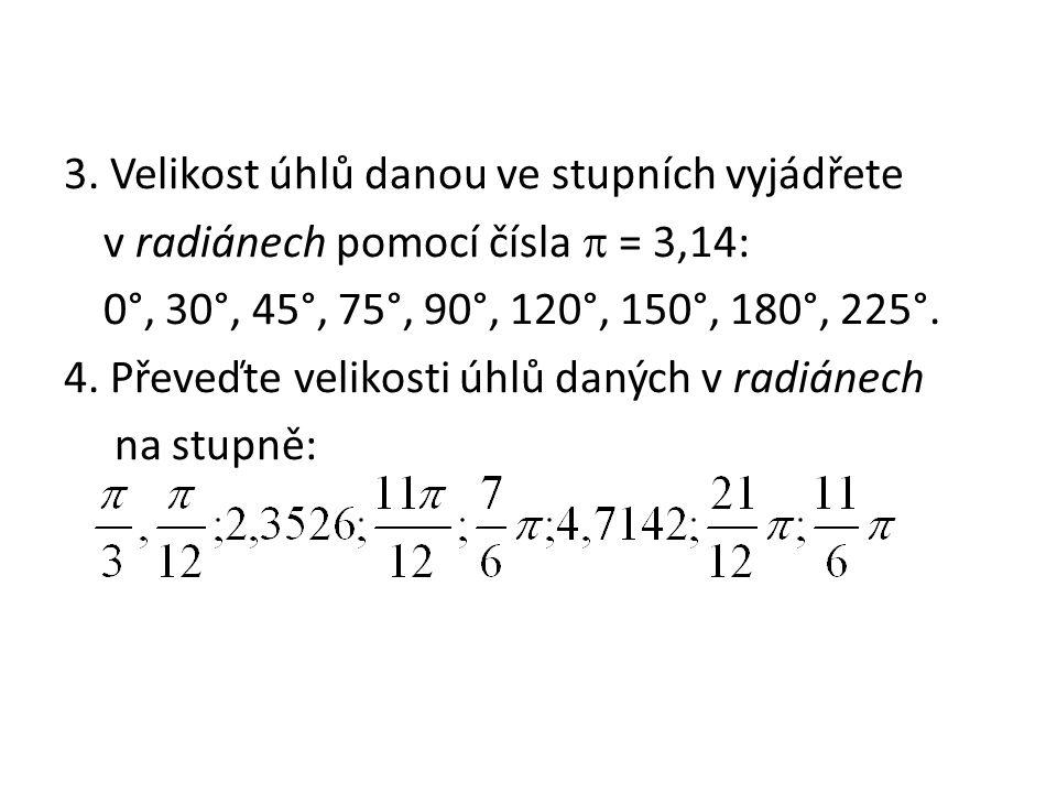 3. Velikost úhlů danou ve stupních vyjádřete v radiánech pomocí čísla  = 3,14: 0°, 30°, 45°, 75°, 90°, 120°, 150°, 180°, 225°. 4. Převeďte velikosti