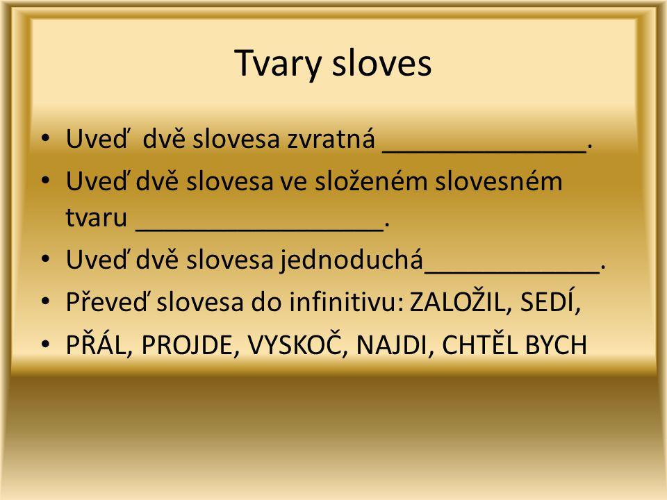 Tvary sloves Uveď dvě slovesa zvratná ______________. Uveď dvě slovesa ve složeném slovesném tvaru _________________. Uveď dvě slovesa jednoduchá_____