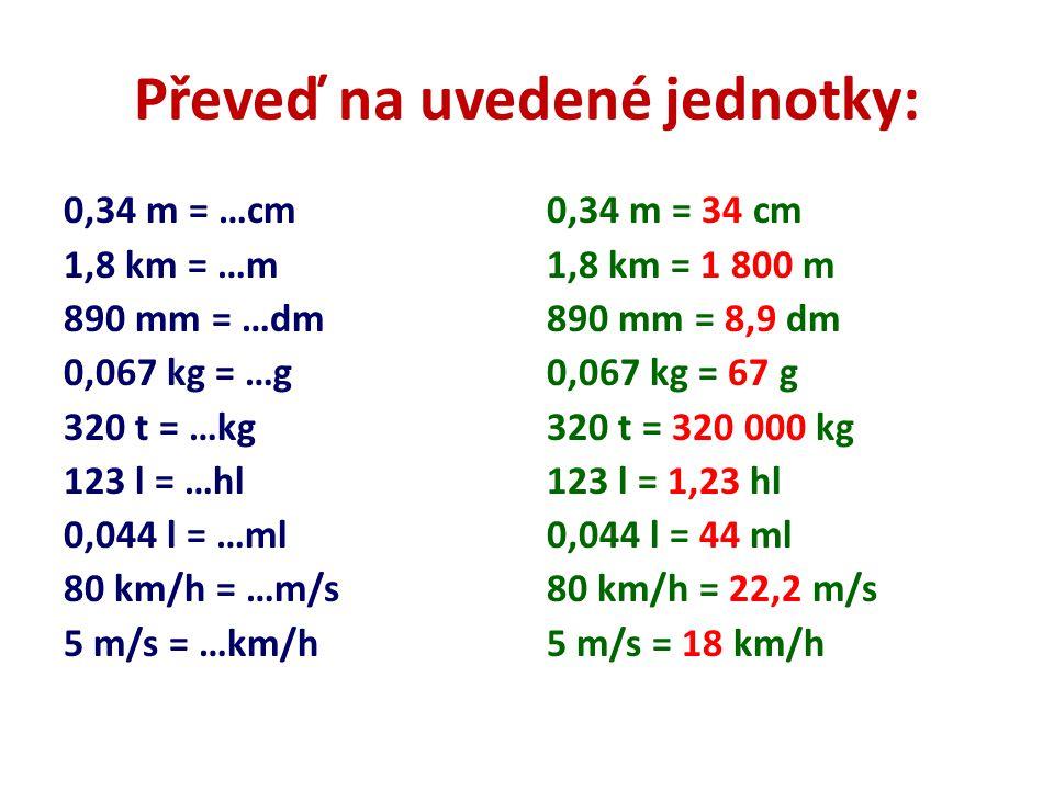 Převeď na uvedené jednotky: 0,34 m = …cm 1,8 km = …m 890 mm = …dm 0,067 kg = …g 320 t = …kg 123 l = …hl 0,044 l = …ml 80 km/h = …m/s 5 m/s = …km/h 0,3