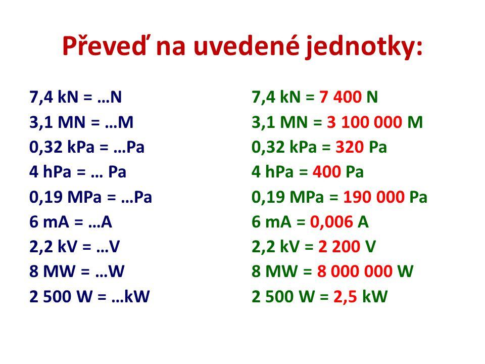 Převeď na uvedené jednotky: 7,4 kN = …N 3,1 MN = …M 0,32 kPa = …Pa 4 hPa = … Pa 0,19 MPa = …Pa 6 mA = …A 2,2 kV = …V 8 MW = …W 2 500 W = …kW 7,4 kN =