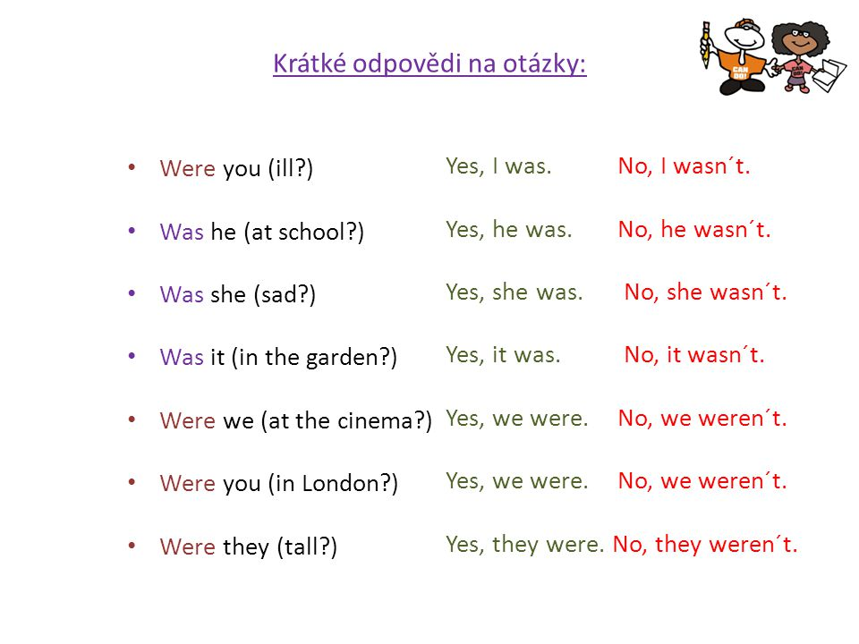 Krátké odpovědi na otázky: Were you (ill?) Was he (at school?) Was she (sad?) Was it (in the garden?) Were we (at the cinema?) Were you (in London?) W