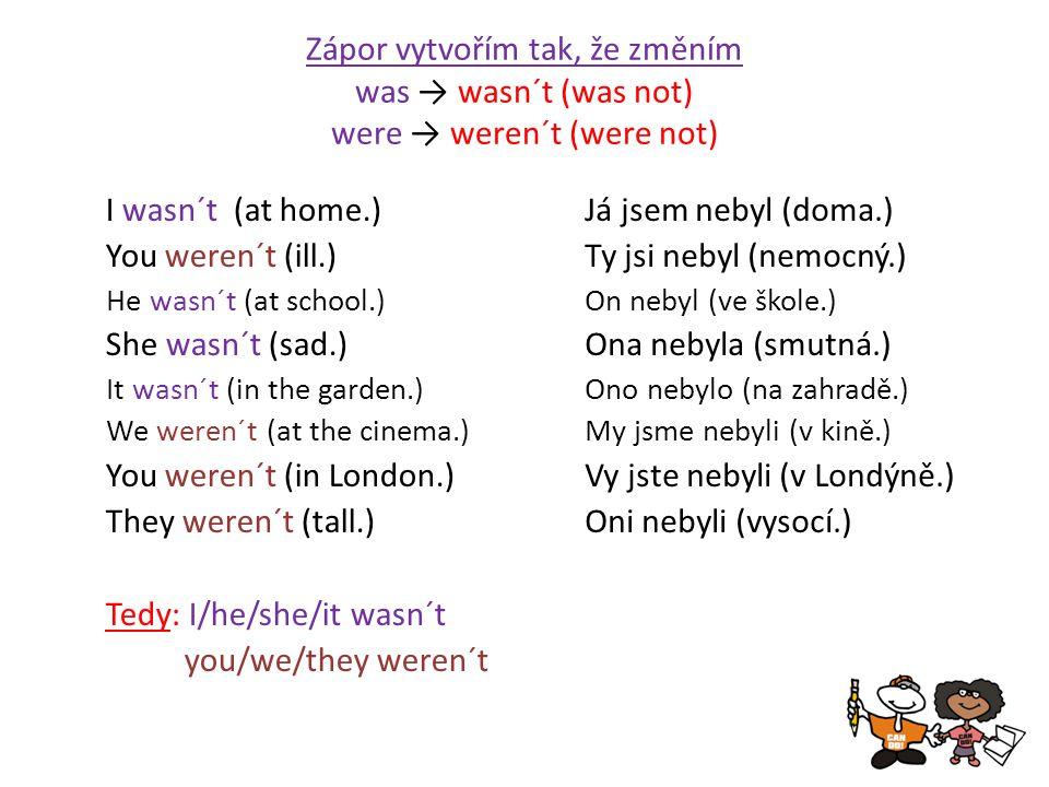 Zápor vytvořím tak, že změním was → wasn´t (was not) were → weren´t (were not) I wasn´t (at home.) You weren´t (ill.) He wasn´t (at school.) She wasn´t (sad.) It wasn´t (in the garden.) We weren´t (at the cinema.) You weren´t (in London.) They weren´t (tall.) Tedy: I/he/she/it wasn´t you/we/they weren´t Já jsem nebyl (doma.) Ty jsi nebyl (nemocný.) On nebyl (ve škole.) Ona nebyla (smutná.) Ono nebylo (na zahradě.) My jsme nebyli (v kině.) Vy jste nebyli (v Londýně.) Oni nebyli (vysocí.)