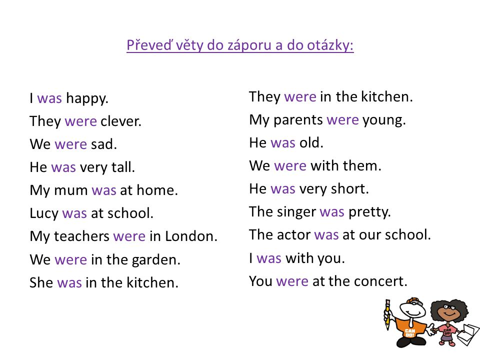 Převeď věty do záporu a do otázky: I was happy. They were clever. We were sad. He was very tall. My mum was at home. Lucy was at school. My teachers w