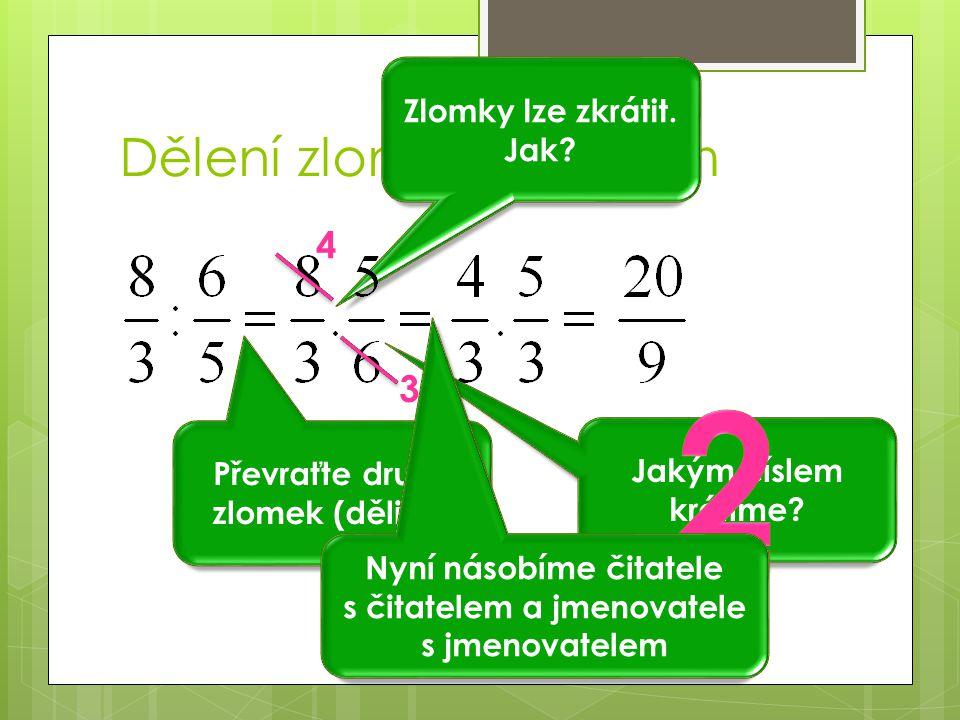 Dělení zlomku zlomkem Zlomky lze zkrátit. Jak? Převraťte druhý zlomek (dělitel) Jakým číslem krátíme? 4 3 Nyní násobíme čitatele s čitatelem a jmenova