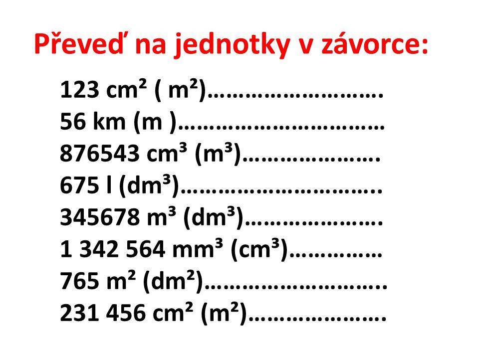 Převeď na jednotky v závorce: 123 cm² ( m²)………………………. 56 km (m )…………………………… 876543 cm³ (m³)…………………. 675 l (dm³)………………………….. 345678 m³ (dm³)…………………. 1