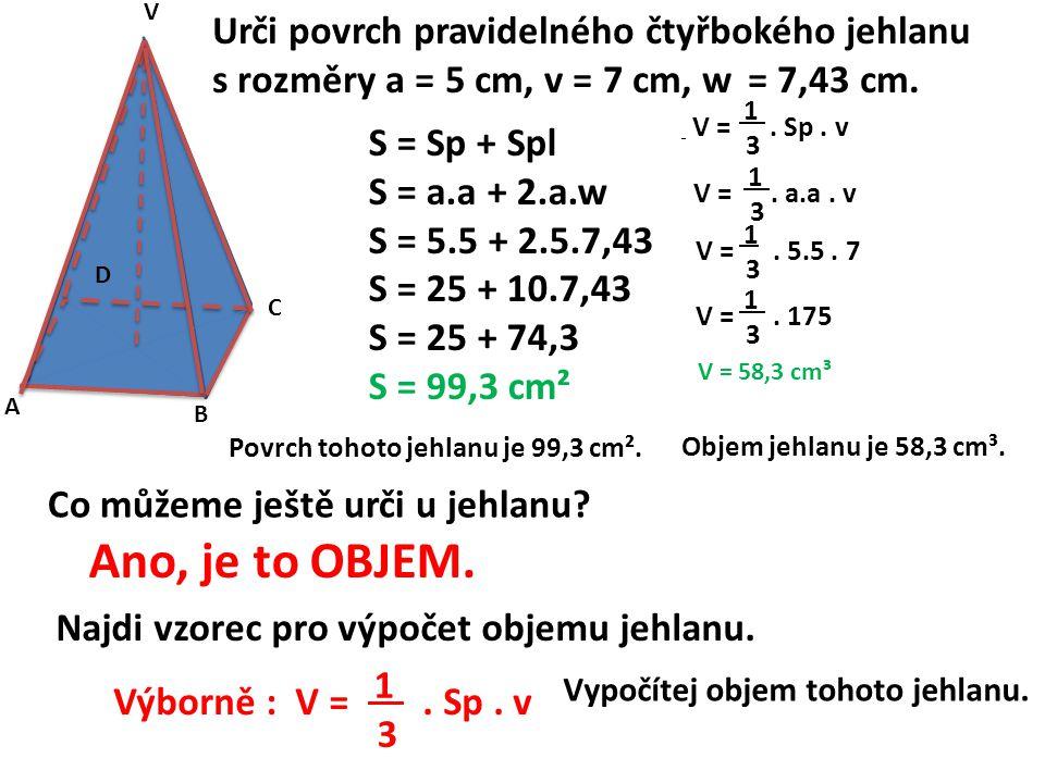 A B C D V Urči povrch pravidelného čtyřbokého jehlanu s rozměry a = 5 cm, v = 7 cm, w = 7,43 cm. S = Sp + Spl S = a.a + 2.a.w S = 5.5 + 2.5.7,43 S = 2