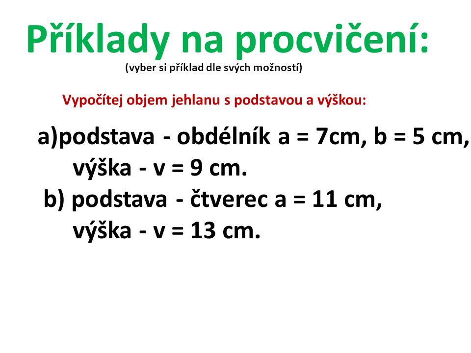 Vypočítej objem jehlanu s podstavou a výškou: a)podstava - obdélník a = 7cm, b = 5 cm, výška - v = 9 cm. b) podstava - čtverec a = 11 cm, výška - v =