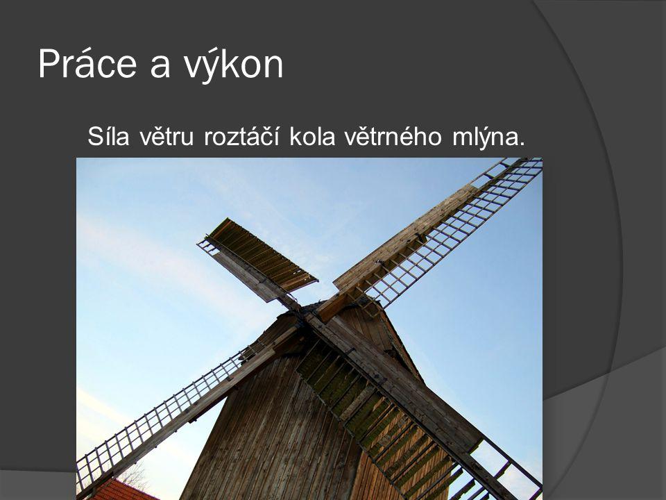 Práce a výkon Síla větru roztáčí kola větrného mlýna. Voda i vítr mohou vykonat práci.
