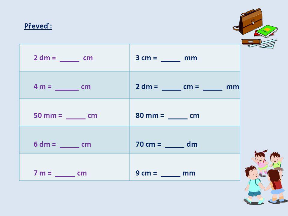 Převeď : 2 dm = _____ cm 4 m = ______ cm 50 mm = _____ cm 6 dm = _____ cm 7 m = _____ cm 3 cm = _____ mm 2 dm = _____ cm = _____ mm 80 mm = _____ cm 7