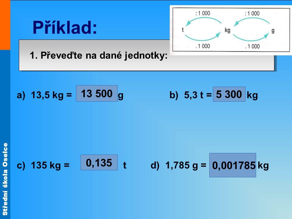 Střední škola Oselce 1. Převeďte na dané jednotky: a) 13,5 kg = g b) 5,3 t = kg c) 135 kg = t d) 1,785 g = kg 13 500 0,135 5 300 0,001785 Příklad: