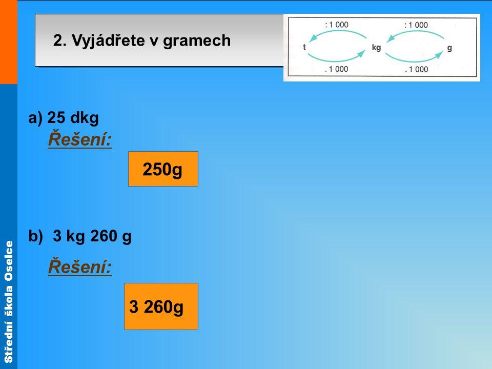 Střední škola Oselce 2. Vyjádřete v gramech a) 25 dkg b) 3 kg 260 g Řešení: 250g 3 260g