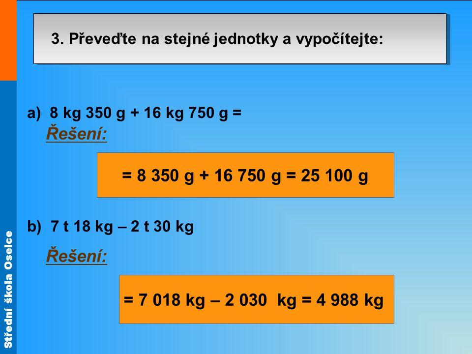 Střední škola Oselce 3. Převeďte na stejné jednotky a vypočítejte: a) 8 kg 350 g + 16 kg 750 g = b) 7 t 18 kg – 2 t 30 kg Řešení: = 8 350 g + 16 750 g