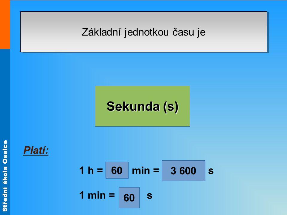 Střední škola Oselce Základní jednotkou času je Sekunda (s) (z řeckého metrein, to je měření). Platí: 1 h = min = s 1 min = s 60 3 600
