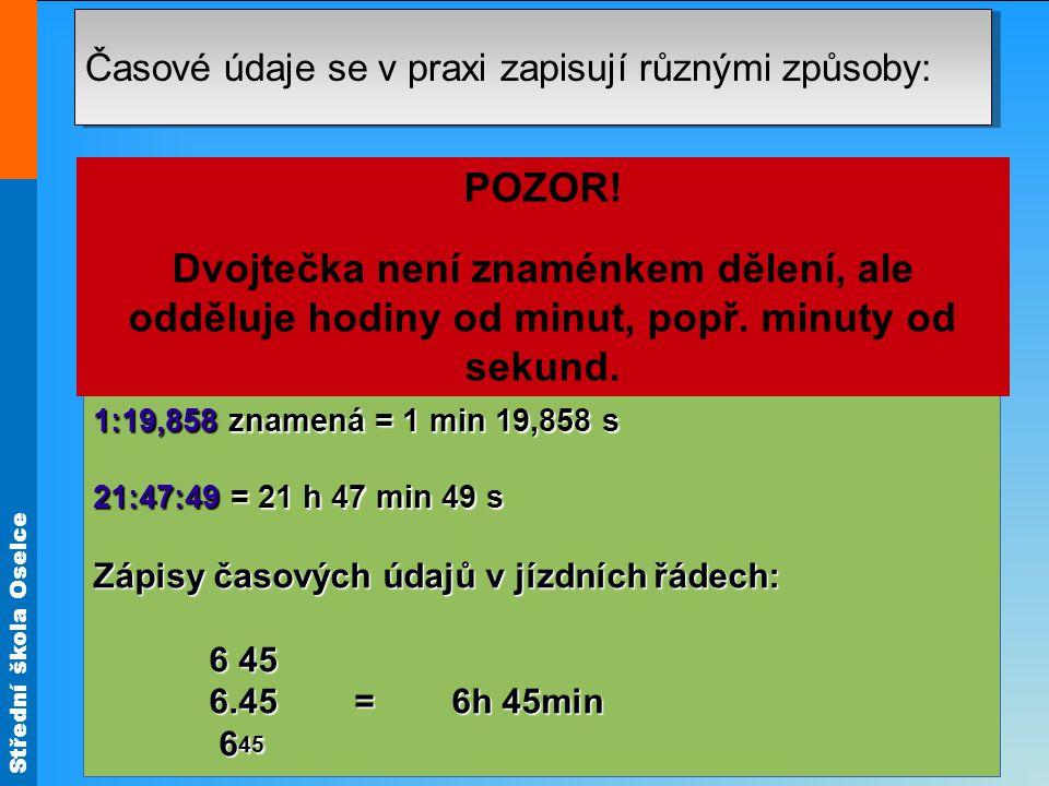 Střední škola Oselce Časové údaje se v praxi zapisují různými způsoby: Zápis časových údajů digitálním způsobem: 07:00 = 7 h Zápisy časových údajů sportovních výkonů: 1:19,858 znamená = 1 min 19,858 s 21:47:49 = 21 h 47 min 49 s Zápisy časových údajů v jízdních řádech: 6 45 6 45 6.45 = 6h 45min 6.45 = 6h 45min 6 45 6 45 (z řeckého metrein, to je měření).