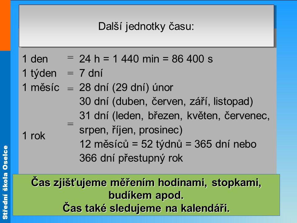 Střední škola Oselce 1 den 1 týden 1 měsíc 1 rok = = = = = = = = 24 h = 1 440 min = 86 400 s 7 dní 28 dní (29 dní) únor 30 dní (duben, červen, září, listopad) 31 dní (leden, březen, květen, červenec, srpen, říjen, prosinec) 12 měsíců = 52 týdnů = 365 dní nebo 366 dní přestupný rok Další jednotky času: (z řeckého metrein, to je měření).