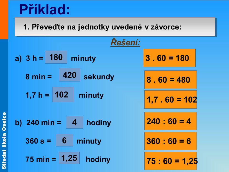 Střední škola Oselce 1. Převeďte na jednotky uvedené v závorce: a) 3 h = minuty 8 min = sekundy 1,7 h = minuty b) 240 min = hodiny 360 s = minuty 75 m