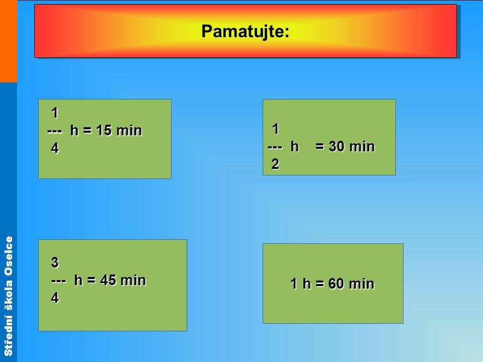 Střední škola Oselce Pamatujte: 1 --- h = 15 min --- h = 15 min 4 (z řeckého metrein, to je měření). 1 --- h = 30 min 2 3 --- h = 45 min --- h = 45 mi