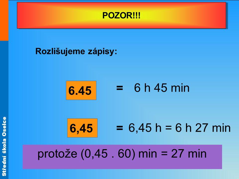 Střední škola Oselce POZOR!!! Rozlišujeme zápisy: 6.45 6,45 = 6 h 45 min 6,45 h = 6 h 27 min protože (0,45. 60) min = 27 min
