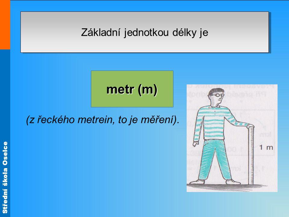 Střední škola Oselce Základní jednotkou délky je metr (m) (z řeckého metrein, to je měření).