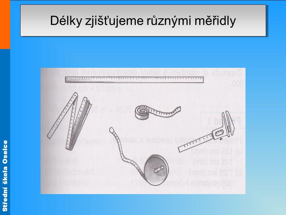 Střední škola Oselce Platí: 1 m = 10 dm 1 dm = 0,1m 1 dm = 10 cm 1 cm = 0,1 dm 1 dm = 10 cm 1 cm = 0,1 dm 1 cm = 10 mm 1mm =,01 cm 1 m = 10 dm = 100 cm = 1000 mm 1 km = 1 000 m 1 m = 0,001 Km JednotkaZnačka KilometrKm Metrm Decimetrdm Centimetrcm Milimetrmm